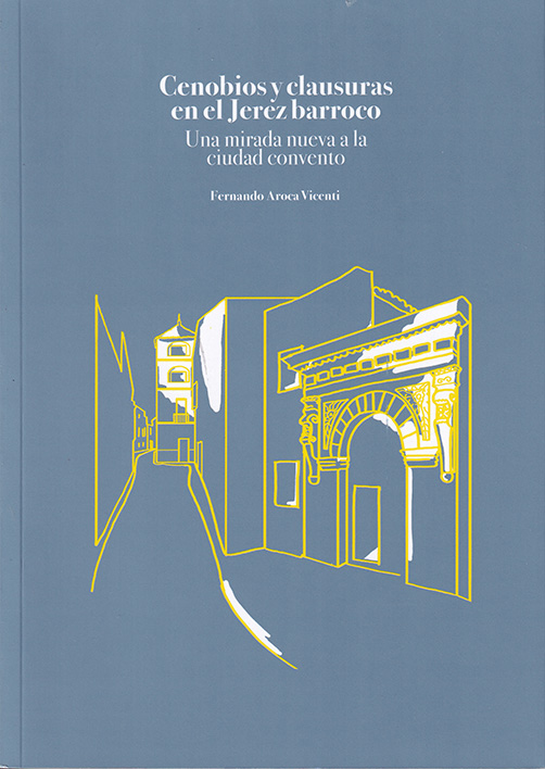 Cenobios y clausuras en el Jerez barroco. Una mirada nueva a la ciudad  convento :: Librería Agrícola Jerez